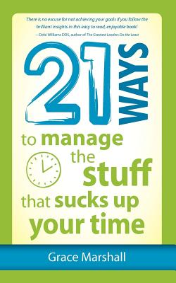 21 Ways to Manage the Stuff That Sucks Up Your Time By Marshall, Grace